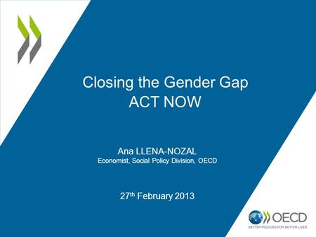 27 th February 2013 Closing the Gender Gap ACT NOW Ana LLENA-NOZAL Economist, Social Policy Division, OECD.