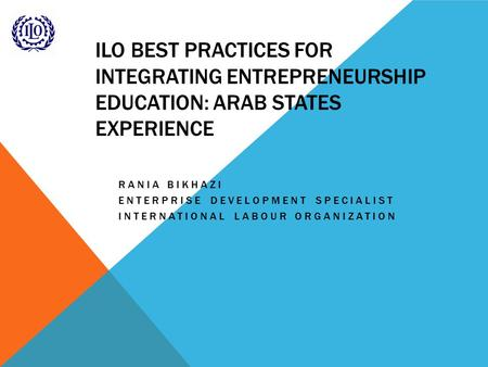 ILO BEST PRACTICES FOR INTEGRATING ENTREPRENEURSHIP EDUCATION: ARAB STATES EXPERIENCE RANIA BIKHAZI ENTERPRISE DEVELOPMENT SPECIALIST INTERNATIONAL LABOUR.