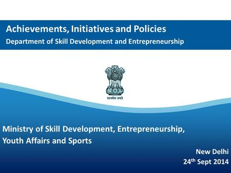 Achievements, Initiatives and Policies Department of Skill Development and <strong>Entrepreneurship</strong> Ministry of Skill Development, <strong>Entrepreneurship</strong>, Youth Affairs.