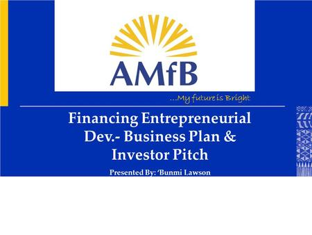 ...My future is Bright Financing Entrepreneurial Dev.- Business Plan & Investor Pitch Presented By: 'Bunmi Lawson.