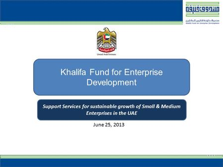 1 Khalifa Fund for Enterprise Development Support Services for sustainable growth of Small & Medium Enterprises in the UAE June 25, 2013.