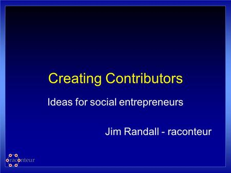 Creating Contributors Ideas for social entrepreneurs Jim Randall - raconteur.