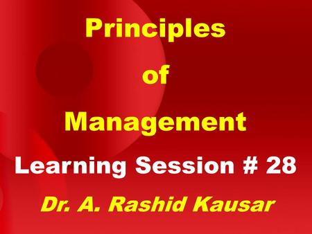 Principles of Management Learning Session # 28 Dr. A. Rashid Kausar.