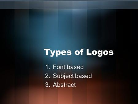 Types of Logos 1.Font based 2.Subject based 3.Abstract.