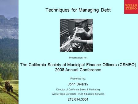Techniques for Managing Debt Presented by: John Deleray Director of California Sales & Marketing Wells Fargo Corporate Trust & Escrow Services 213.614.3351.