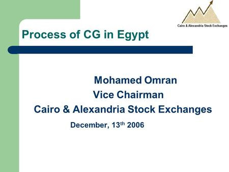 Process of CG in Egypt Mohamed Omran Vice Chairman Cairo & Alexandria Stock Exchanges December, 13 th 2006.