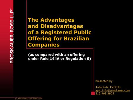 © 2006 PROSKAUER ROSE LLP ® The Advantages and Disadvantages of a Registered Public Offering for Brazilian Companies Presented by: Antonio N. Piccirillo.