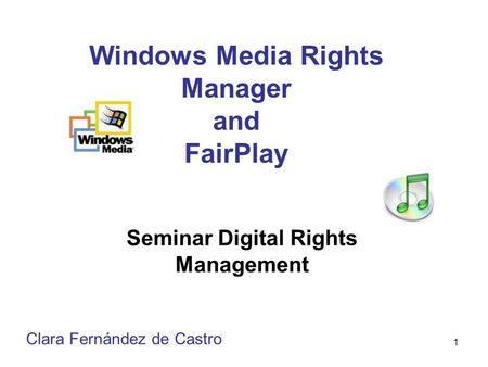 1 Windows Media Rights Manager and FairPlay Seminar Digital Rights Management Clara Fernández de Castro.