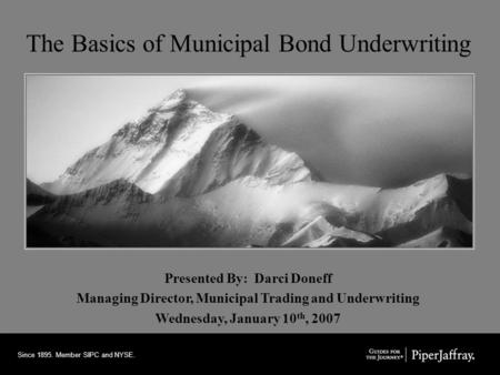 Since 1895. Member SIPC and NYSE. The Basics of Municipal Bond Underwriting Presented By: Darci Doneff Managing Director, Municipal Trading and Underwriting.