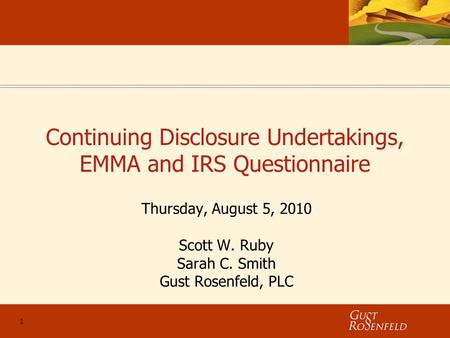1 Continuing Disclosure Undertakings, EMMA and IRS Questionnaire Thursday, August 5, 2010 Scott W. Ruby Sarah C. Smith Gust Rosenfeld, PLC.
