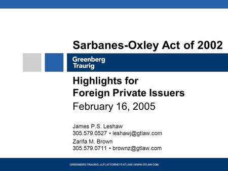 GREENBERG TRAURIG, LLP | ATTORNEYS AT LAW | WWW.GTLAW.COM Sarbanes-Oxley Act of 2002 Highlights for Foreign Private Issuers February 16, 2005 James P.S.