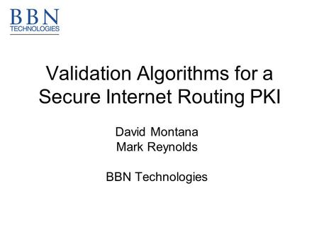 Validation Algorithms for a Secure Internet Routing PKI David Montana Mark Reynolds BBN Technologies.