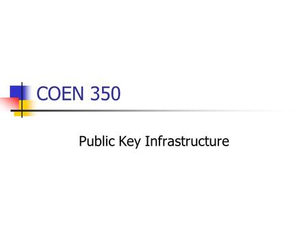 COEN 350 Public Key Infrastructure. PKI Task: Securely distribute public keys. Certificates. Repository for retrieving certificates. Method for revoking.