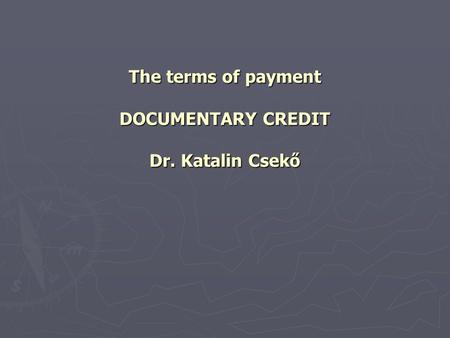 The terms of payment DOCUMENTARY CREDIT Dr. Katalin Csekő.