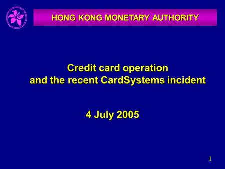 1 Credit card operation and the recent CardSystems incident HONG KONG MONETARY AUTHORITY 4 July 2005.