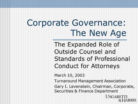Corporate Governance: The New Age The Expanded Role of Outside Counsel and Standards of Professional Conduct for Attorneys March 10, 2003 Turnaround Management.