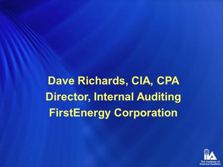 Dave Richards, CIA, CPA Director, Internal Auditing FirstEnergy Corporation.
