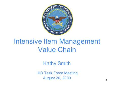 1 Intensive Item Management Value Chain Kathy Smith UID Task Force Meeting August 26, 2009.
