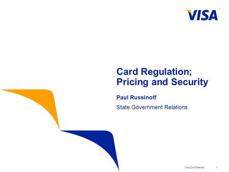 Visa Confidential1 Card Regulation; Pricing and Security Paul Russinoff State Government Relations.