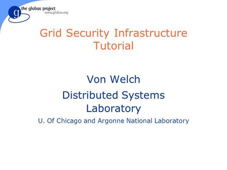 Grid Security Infrastructure Tutorial Von Welch Distributed Systems Laboratory U. Of Chicago and Argonne National Laboratory.