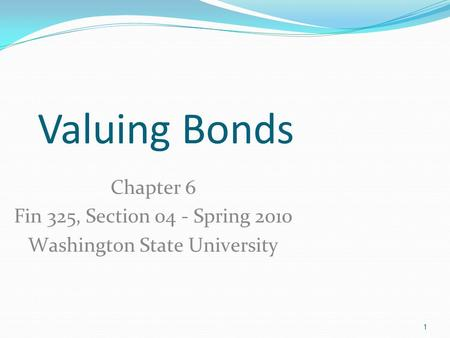 1 Valuing Bonds Chapter 6 Fin 325, Section 04 - Spring 2010 Washington State University.