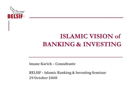 Imane Karich – Consultante BELSIF – Islamic Banking & Investing Seminar 29 October 2008 ISLAMIC VISION of BANKING & INVESTING.
