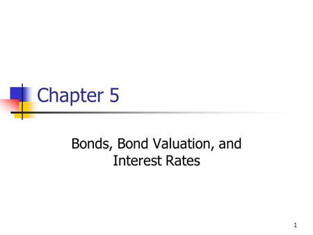1 Chapter 5 Bonds, Bond Valuation, and Interest Rates.