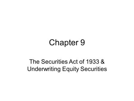 Chapter 9 The Securities Act of 1933 & Underwriting Equity Securities.