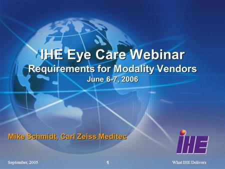 September, 2005What IHE Delivers 1 Mike Schmidt, Carl Zeiss Meditec IHE Eye Care Webinar Requirements for Modality Vendors June 6-7, 2006.