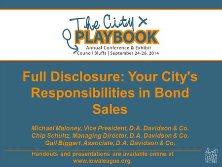 Handouts and presentations are available online at www.iowaleague.org. Full Disclosure: Your City's Responsibilities in Bond Sales Michael Maloney, Vice.