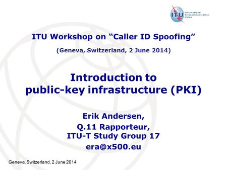 Geneva, Switzerland, 2 June 2014 Introduction to public-key infrastructure (PKI) Erik Andersen, Q.11 Rapporteur, ITU-T Study Group 17 ITU Workshop.