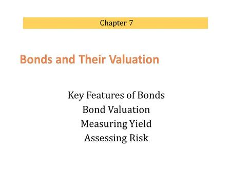 Key Features of Bonds Bond Valuation Measuring Yield Assessing Risk Chapter 7.