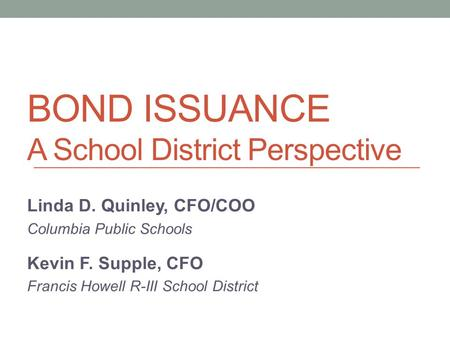 BOND ISSUANCE A School District Perspective Linda D. Quinley, CFO/COO Columbia Public Schools Kevin F. Supple, CFO Francis Howell R-III School District.