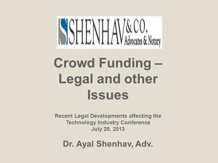 Crowd Funding – Legal and other Issues Recent Legal Developments affecting the Technology Industry Conference July 25, 2013 Dr. Ayal Shenhav, Adv.
