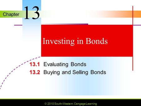Chapter © 2010 South-Western, Cengage Learning Investing in Bonds 13.1 13.1Evaluating Bonds 13.2 13.2Buying and Selling Bonds 13.