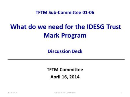 TFTM Sub-Committee 01-06 What do we need for the IDESG Trust Mark Program Discussion Deck TFTM Committee April 16, 2014 4-16-2014IDESG TFTM Committee1.