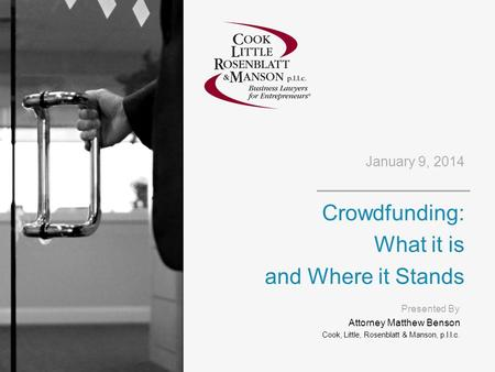 January 9, 2014 Crowdfunding: What it is and Where it Stands Presented By Attorney Matthew Benson Cook, Little, Rosenblatt & Manson, p.l.l.c.