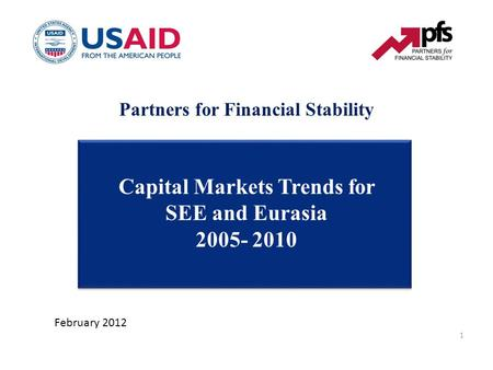 Partners for Financial Stability Capital Markets Trends for SEE and Eurasia 2005- 2010 February 2012 1.