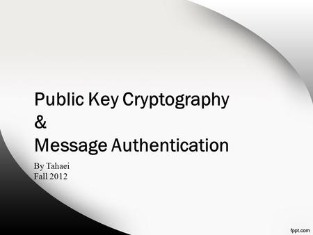 Public Key Cryptography & Message Authentication By Tahaei Fall 2012.