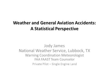Weather and General Aviation Accidents: A Statistical Perspective Jody James National Weather Service, Lubbock, TX Warning Coordination Meteorologist FAA.