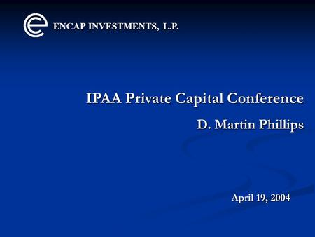 ENCAP INVESTMENTS, L.P. IPAA Private Capital Conference D. Martin Phillips April 19, 2004.