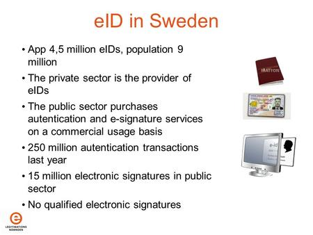 EID in Sweden App 4,5 million eIDs, population 9 million The private sector is the provider of eIDs The public sector purchases autentication and e-signature.
