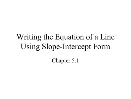 Writing the Equation of a Line Using Slope-Intercept Form Chapter 5.1.