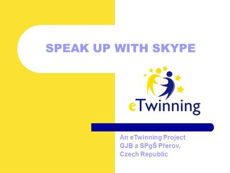 SPEAK UP WITH SKYPE An eTwinning Project GJB a SPgŠ Přerov, Czech Republic.