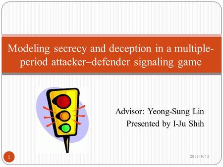 Advisor: Yeong-Sung Lin Presented by I-Ju Shih 2011/9/13 Modeling secrecy and deception in a multiple- period attacker–defender signaling game 1.