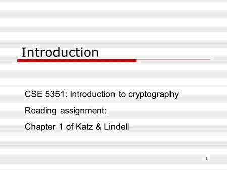 1 Introduction CSE 5351: Introduction to cryptography Reading assignment: Chapter 1 of Katz & Lindell.
