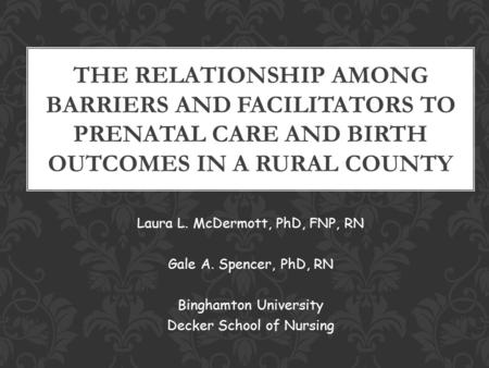 Laura L. McDermott, PhD, FNP, RN Gale A. Spencer, PhD, RN Binghamton University Decker School of Nursing THE RELATIONSHIP AMONG BARRIERS AND FACILITATORS.