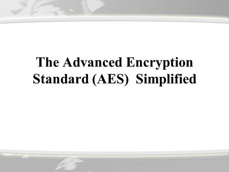 The Advanced Encryption Standard (AES) Simplified.