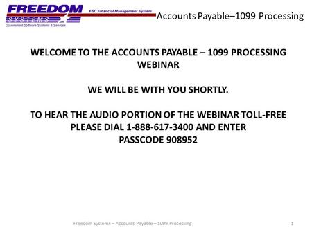Accounts Payable–1099 Processing 1Freedom Systems – Accounts Payable – 1099 Processing WELCOME TO THE ACCOUNTS PAYABLE – 1099 PROCESSING WEBINAR WE WILL.
