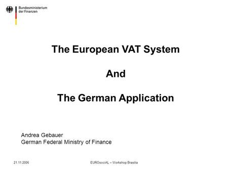 21.11.2006EUROsociAL – Workshop Brasilia The European VAT System And The German Application Andrea Gebauer German Federal Ministry of Finance.